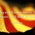 Dealing with Feminine Hygiene Issues: Eliminate, Don't Mask the Problem